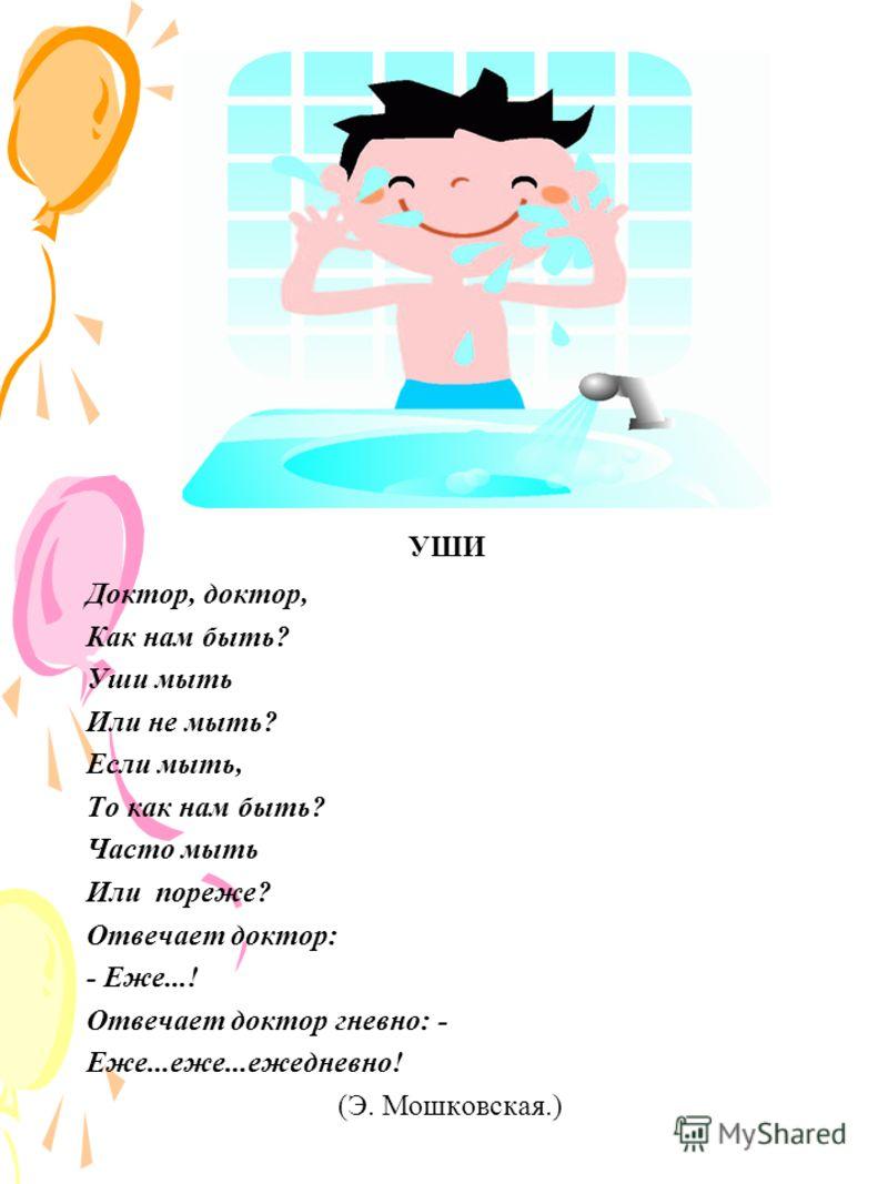 УШИ Доктор, доктор, Как нам быть? Уши мыть Или не мыть? Если мыть, То как нам быть? Часто мыть Или пореже? Отвечает доктор: - Еже...! Отвечает доктор гневно: - Еже...еже...ежедневно! (Э. Мошковская.)