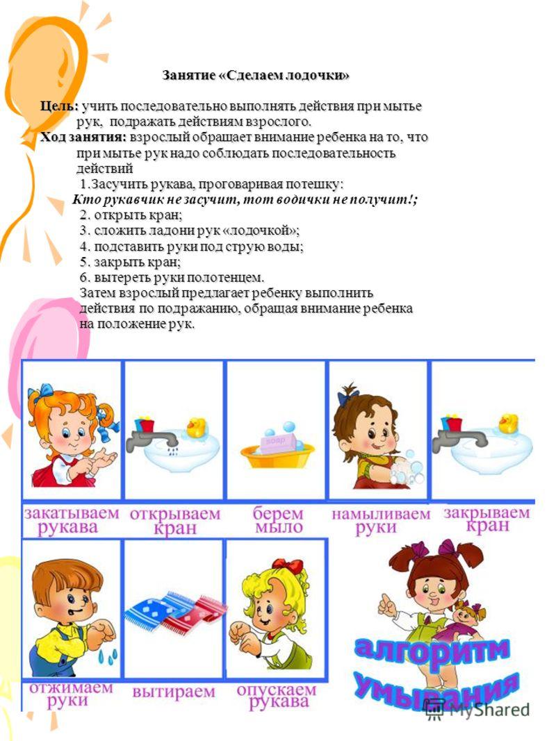 Занятие «Сделаем лодочки» Цель: учить последовательно выполнять действия при мытье рук, подражать действиям взрослого. Ход занятия: взрослый обращает внимание ребенка на то, что при мытье рук надо соблюдать последовательность действий 1.Засучить рука