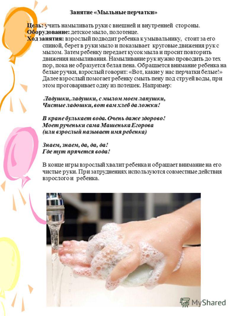 Занятие «Мыльные перчатки» Цель: учить намыливать руки с внешней и внутренней стороны. Оборудование: детское мыло, полотенце. Ход занятия: взрослый подводит ребенка к умывальнику, стоит за его спиной, берет в руки мыло и показывает круговые движения