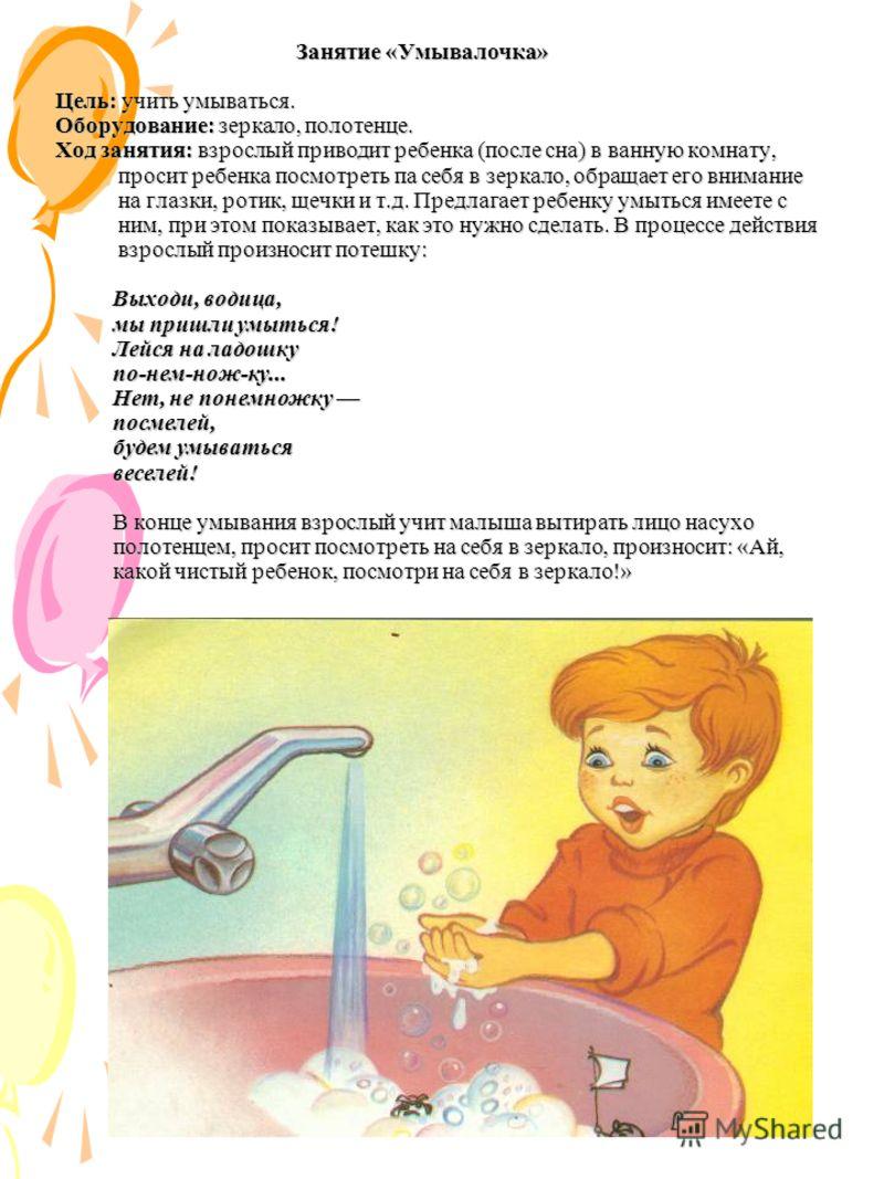 Занятие «Умывалочка» Цель: учить умываться. Оборудование: зеркало, полотенце. Ход занятия: взрослый приводит ребенка (после сна) в ванную комнату, просит ребенка посмотреть па себя в зеркало, обращает его внимание на глазки, ротик, щечки и т.д. Предл