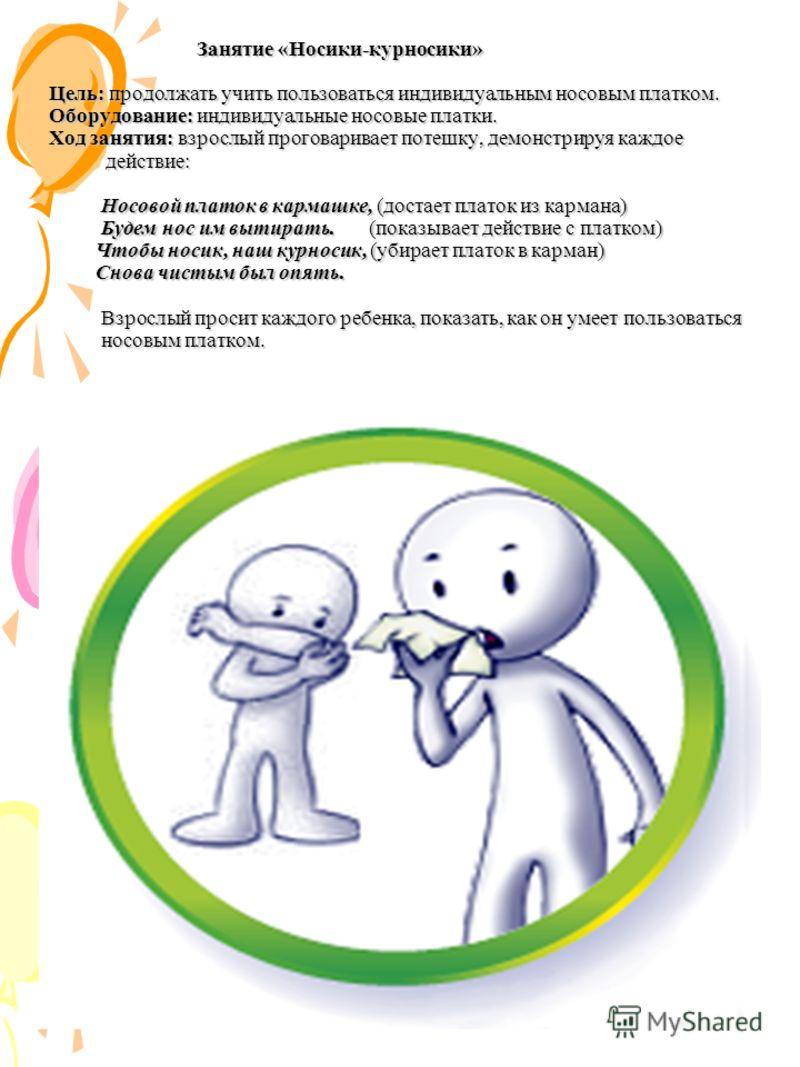 Занятие «Носики-курносики» Цель: продолжать учить пользоваться индивидуальным носовым платком. Оборудование: индивидуальные носовые платки. Ход занятия: взрослый проговаривает потешку, демонстрируя каждое действие: Носовой платок в кармашке, (достает