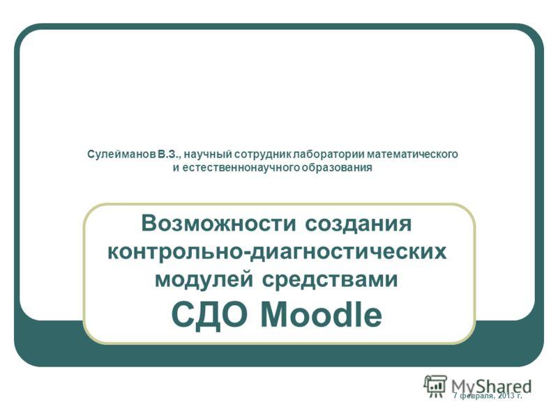 Возможности создания контрольно-диагностических модулей средствами СДО Moodle Сулейманов В.З., научный сотрудник лаборатории математического и естественнонаучного образования 7 февраля, 2013 г.