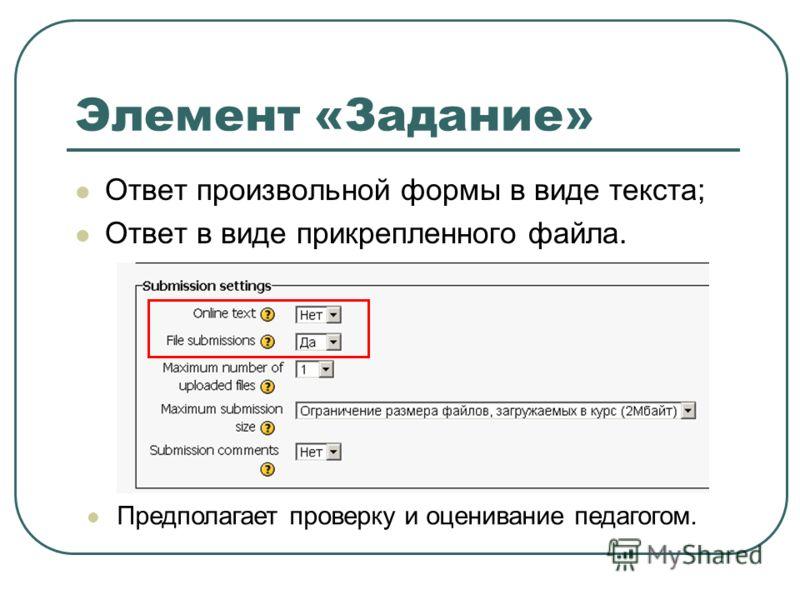 Элемент «Задание» Ответ произвольной формы в виде текста; Ответ в виде прикрепленного файла. Предполагает проверку и оценивание педагогом.