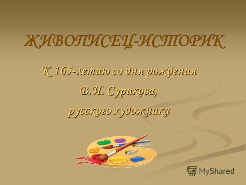 ЖИВОПИСЕЦ-ИСТОРИК К 165-летию со дня рождения В.И. Сурикова, русского художника