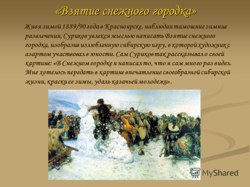 «Взятие снежного городка» Живя зимой 1889/90 года в Красноярске, наблюдая тамошние зимние развлечения, Суриков увлекся мыслью написать Взятие снежного городка, изобразив излюбленную сибирскую игру, в которой художник с азартом участвовал в юности. Са