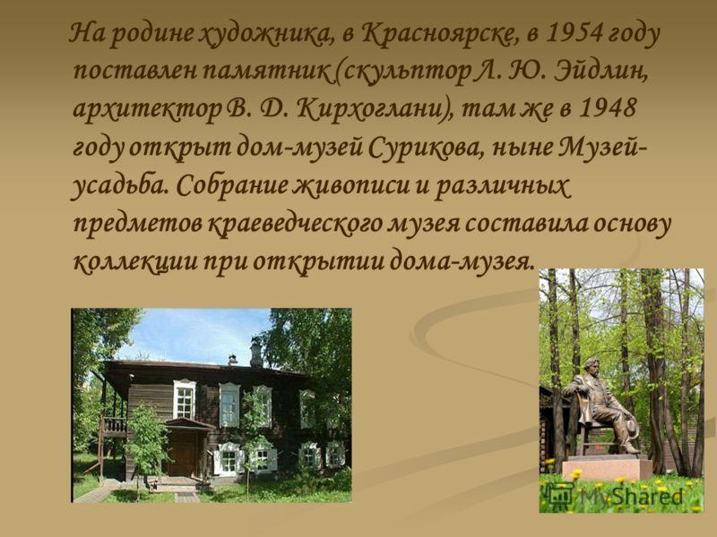 На родине художника, в Красноярске, в 1954 году поставлен памятник (скульптор Л. Ю. Эйдлин, архитектор В. Д. Кирхоглани), там же в 1948 году открыт дом-музей Сурикова, ныне Музей- усадьба. Собрание живописи и различных предметов краеведческого музея