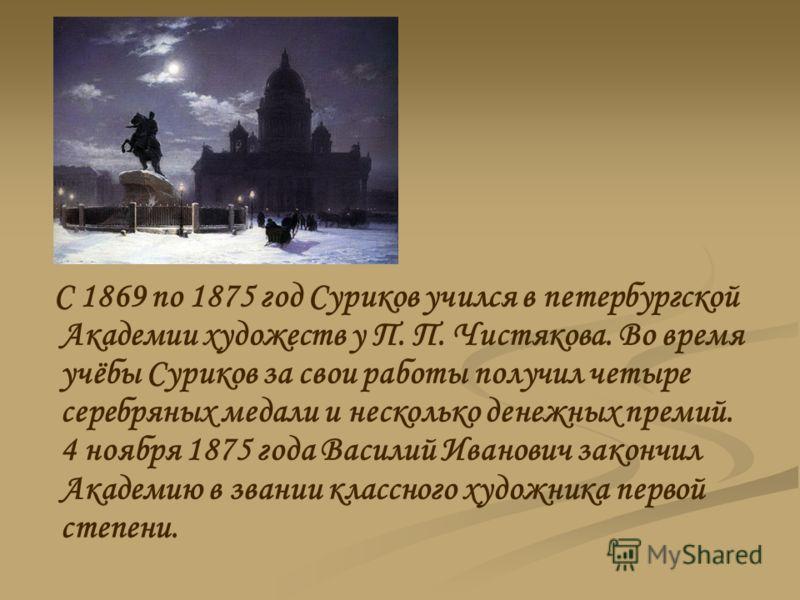 С 1869 по 1875 год Суриков учился в петербургской Академии художеств у П. П. Чистякова. Во время учёбы Суриков за свои работы получил четыре серебряных медали и несколько денежных премий. 4 ноября 1875 года Василий Иванович закончил Академию в звании