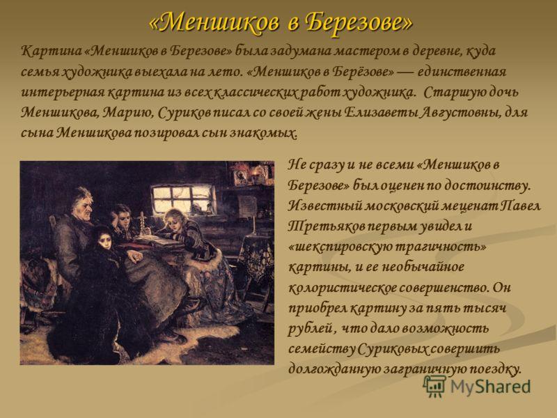 «Меншиков в Березове» Картина «Меншиков в Березове» была задумана мастером в деревне, куда семья художника выехала на лето. «Меншиков в Берёзове» единственная интерьерная картина из всех классических работ художника. Старшую дочь Меншикова, Марию, Су