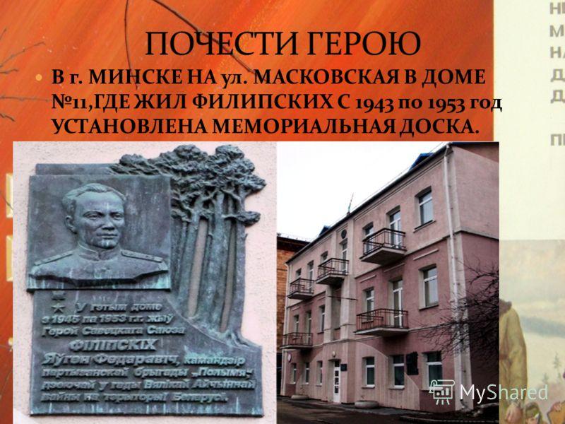 В г. МИНСКЕ НА ул. МАСКОВСКАЯ В ДОМЕ 11, ГДЕ ЖИЛ ФИЛИПСКИХ С 1943 по 1953 год УСТАНОВЛЕНА МЕМОРИАЛЬНАЯ ДОСКА.