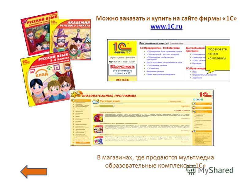 Можно заказать и купить на сайте фирмы «1С» www.1C.ru Образовате льные комплексы В магазинах, где продаются мультмедиа образовательные комплексы «1С»