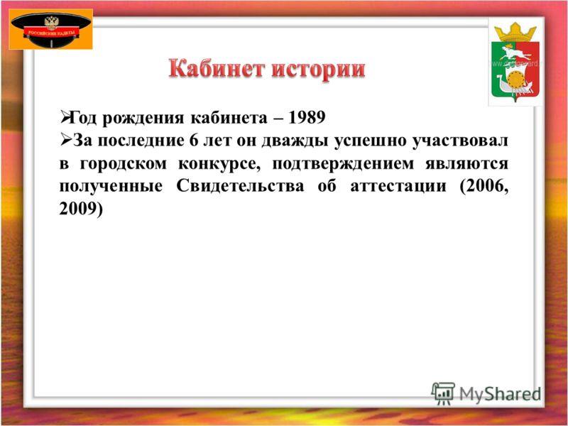 Год рождения кабинета – 1989 За последние 6 лет он дважды успешно участвовал в городском конкурсе, подтверждением являются полученные Свидетельства об аттестации (2006, 2009)
