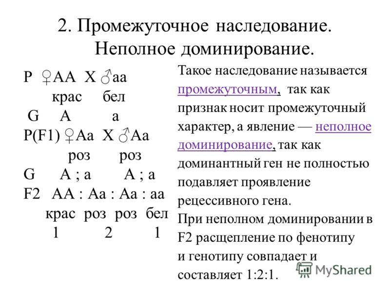 2. Промежуточное наследование. Неполное доминирование. Р АА X аa крас бел G А а Р(F1)Аа X Аa роз роз G А ; а А ; а F2 АА : Аа : Аа : аа крас роз роз бел 1 2 1 Такое наследование называется промежуточным, так как признак носит промежуточный характер,