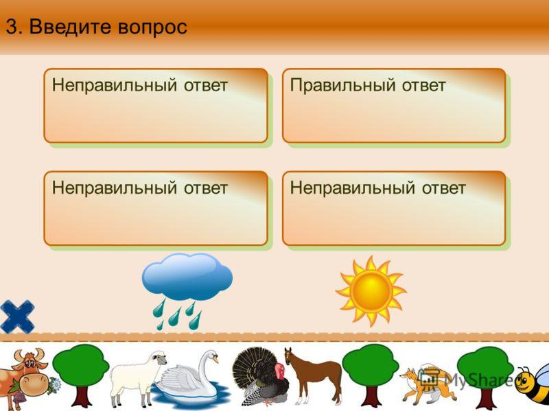3. Введите вопрос Неправильный ответ Правильный ответ Неправильный ответ