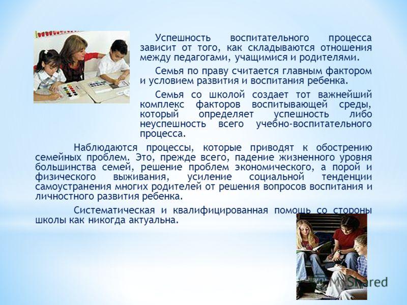 Успешность воспитательного процесса зависит от того, как складываются отношения между педагогами, учащимися и родителями. Семья по праву считается главным фактором и условием развития и воспитания ребенка. Семья со школой создает тот важнейший компле