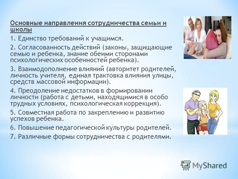 Основные направления сотрудничества семьи и школы 1. Единство требований к учащимся. 2. Согласованность действий (законы, защищающие семью и ребенка, знание обеими сторонами психологических особенностей ребенка). 3. Взаимодополнение влияний (авторите