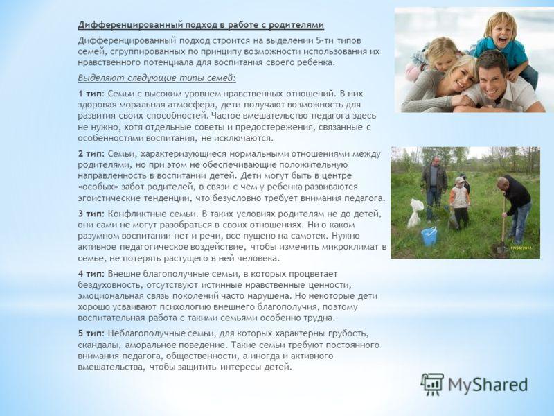 Дифференцированный подход в работе с родителями Дифференцированный подход строится на выделении 5-ти типов семей, сгруппированных по принципу возможности использования их нравственного потенциала для воспитания своего ребенка. Выделяют следующие типы