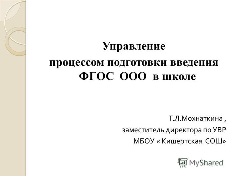 Управление процессом подготовки введения ФГОС ООО в школе Т. Л. Мохнаткина, заместитель директора по УВР МБОУ « Кишертская СОШ »