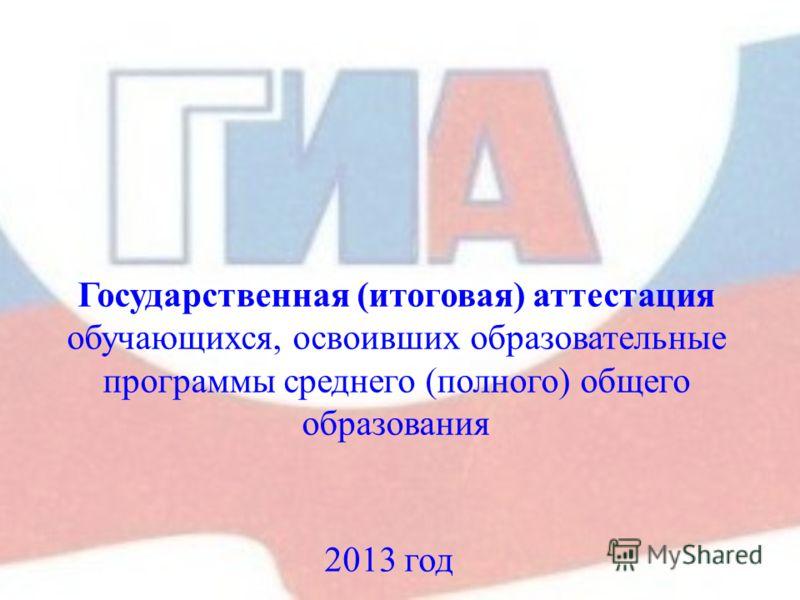 Государственная (итоговая) аттестация обучающихся, освоивших образовательные программы среднего (полного) общего образования 2013 год