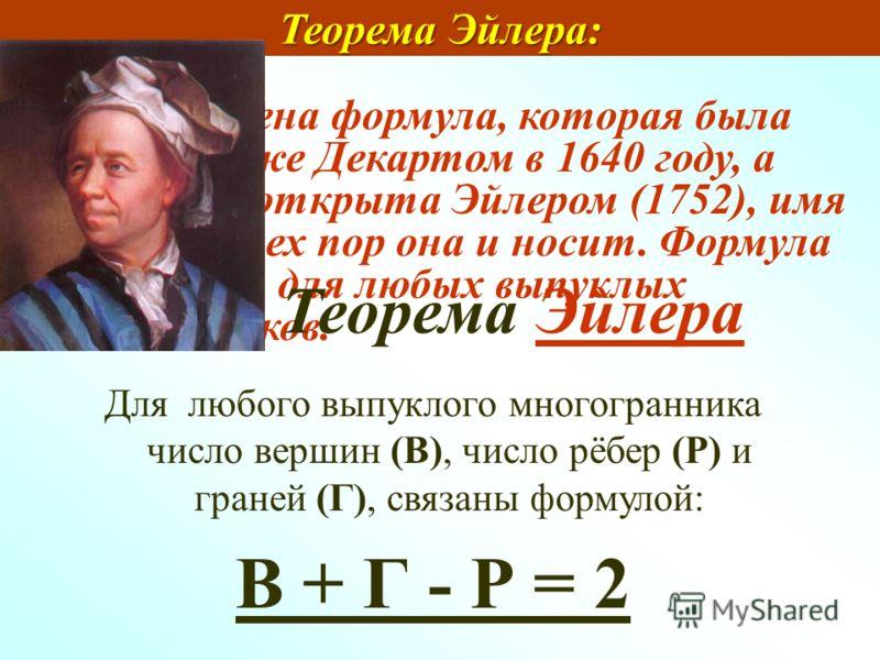 Итак, получена формула, которая была подмечена уже Декартом в 1640 году, а позднее переоткрыта Эйлером (1752), имя которого с тех пор она и носит. Формула Эйлера верна для любых выпуклых многогранников. Теорема Эйлера: Теорема Эйлера: Для любого выпу