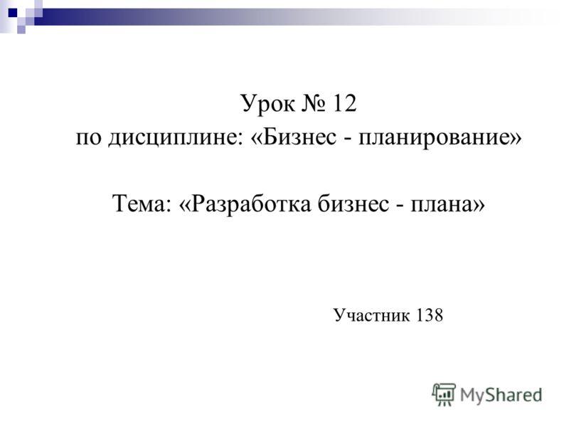 Урок 12 по дисциплине: «Бизнес - планирование» Тема: «Разработка бизнес - плана» Участник 138