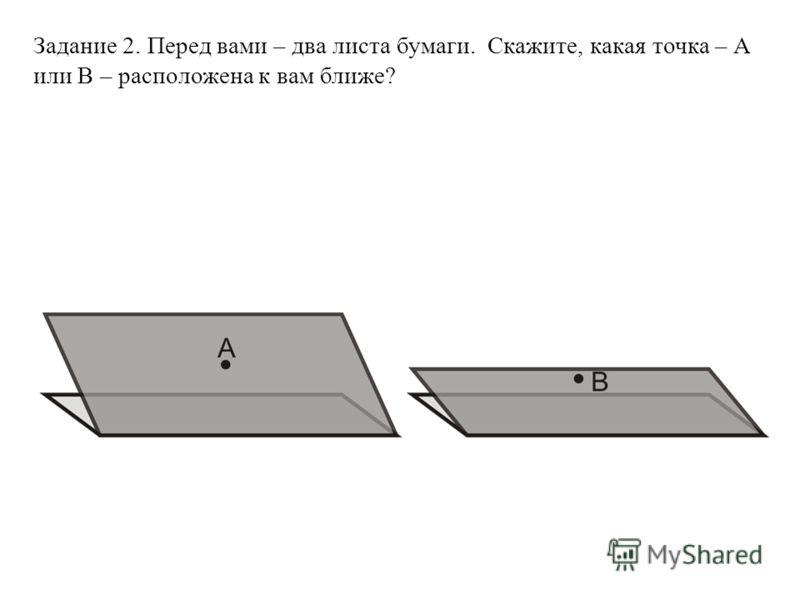 Задание 2. Перед вами – два листа бумаги. Скажите, какая точка – А или В – расположена к вам ближе?