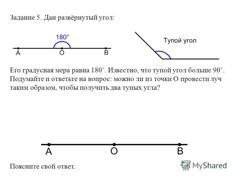 Задание 5. Дан развёрнутый угол: Его градусная мера равна 180˚. Известно, что тупой угол больше 90˚. Подумайте и ответьте на вопрос: можно ли из точки О провести луч таким образом, чтобы получить два тупых угла? Поясните свой ответ.