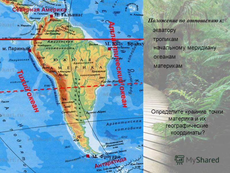 Тихий океан Атлантический океан Северная Америка Антарктида.... Положение по отношению к: экватору тропикам начальному меридиану океанам материкам Определите крайние точки материка и их географические координаты? м. Париньяс М. Гальинас М. Кабу - Бра