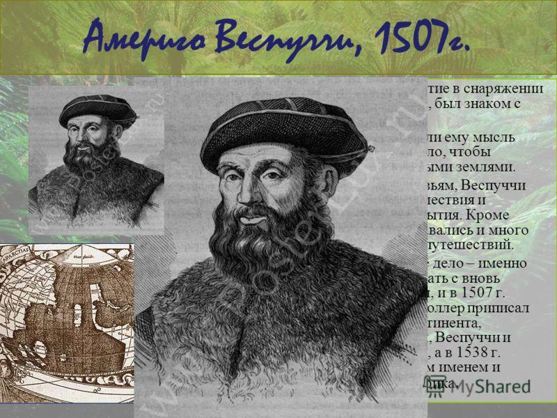 Америго Веспуччи, 1507г. Америго принимал участие в снаряжении экспедиций Колумба, был знаком с ним. Успехи Колумба внушили ему мысль оставить торговое дело, чтобы познакомиться с новыми землями. В письмах знатным друзьям, Веспуччи описывал свои путе