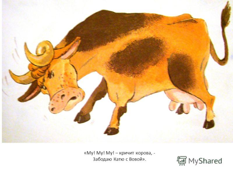 «Му! Му! Му! – кричит корова, - Забодаю Катю с Вовой».