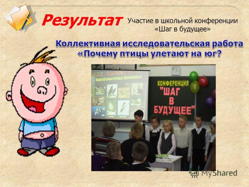 Результат Участие в школьной конференции «Шаг в будущее»