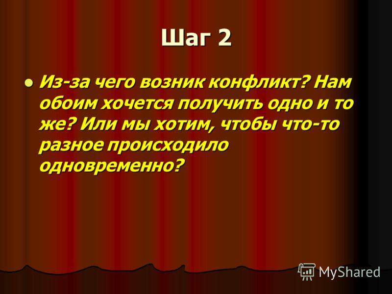 Шаг 2 Из-за чего возник конфликт? Нам обоим хочется получить одно и то же? Или мы хотим, чтобы что-то разное происходило одновременно? Из-за чего возник конфликт? Нам обоим хочется получить одно и то же? Или мы хотим, чтобы что-то разное происходило