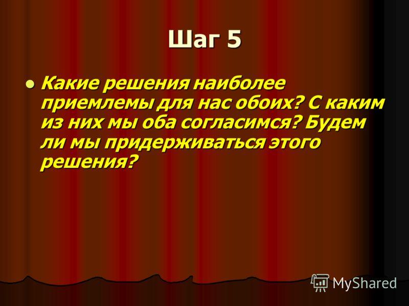 Шаг 5 Какие решения наиболее приемлемы для нас обоих? С каким из них мы оба согласимся? Будем ли мы придерживаться этого решения? Какие решения наиболее приемлемы для нас обоих? С каким из них мы оба согласимся? Будем ли мы придерживаться этого решен