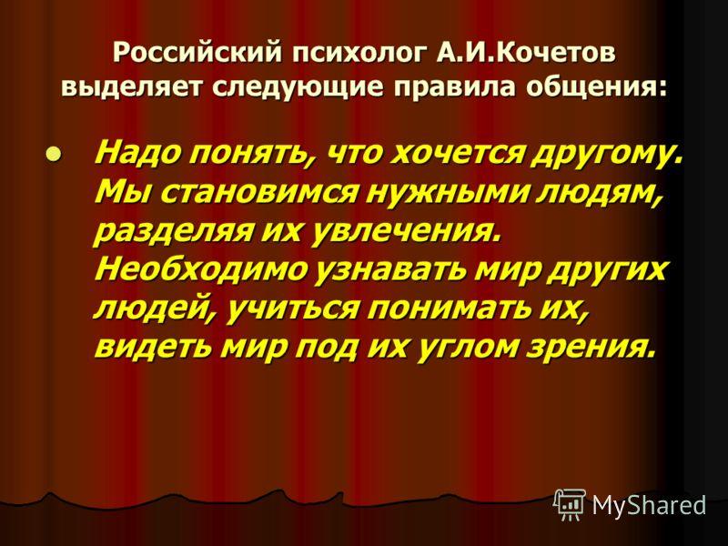 Российский психолог А.И.Кочетов выделяет следующие правила общения: Надо понять, что хочется другому. Мы становимся нужными людям, разделяя их увлечения. Необходимо узнавать мир других людей, учиться понимать их, видеть мир под их углом зрения. Надо
