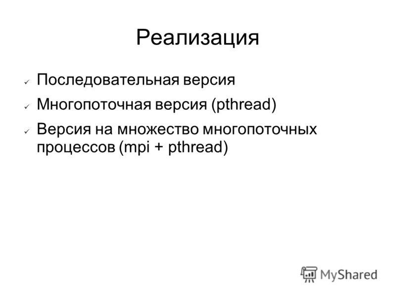 Реализация Последовательная версия Многопоточная версия (pthread) Версия на множество многопоточных процессов (mpi + pthread)