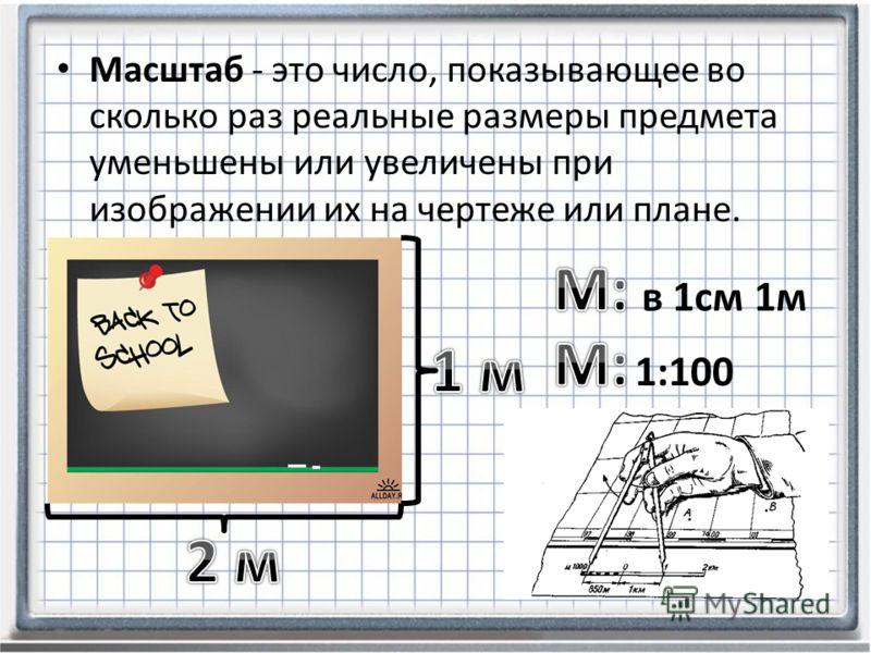 Масштаб - это число, показывающее во сколько раз реальные размеры предмета уменьшены или увеличены при изображении их на чертеже или плане. в 1см 1м 1:100