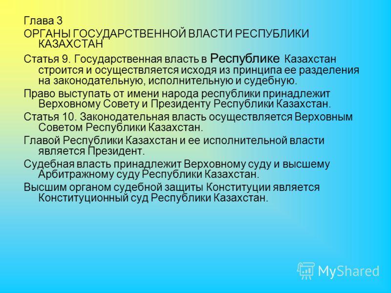 Глава 3 ОРГАНЫ ГОСУДАРСТВЕННОЙ ВЛАСТИ РЕСПУБЛИКИ КАЗАХСТАН Статья 9. Государственная власть в Республике Казахстан строится и осуществляется исходя из принципа ее разделения на законодательную, исполнительную и судебную. Право выступать от имени наро