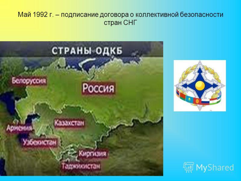 Май 1992 г. – подписание договора о коллективной безопасности стран СНГ