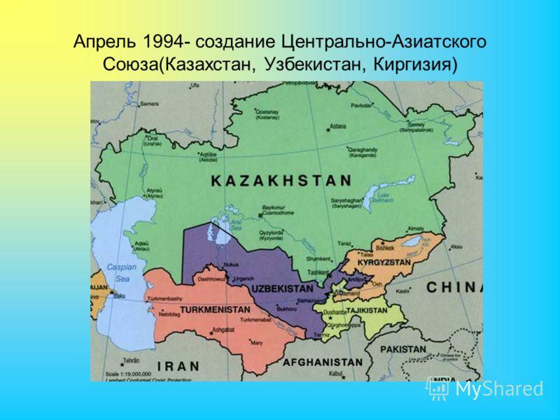Апрель 1994- создание Центрально-Азиатского Союза(Казахстан, Узбекистан, Киргизия)