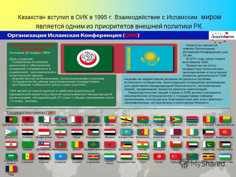 Казахстан вступил в ОИК в 1995 г. Взаимодействие с Исламским миром является одним из приоритетов внешней политики РК.