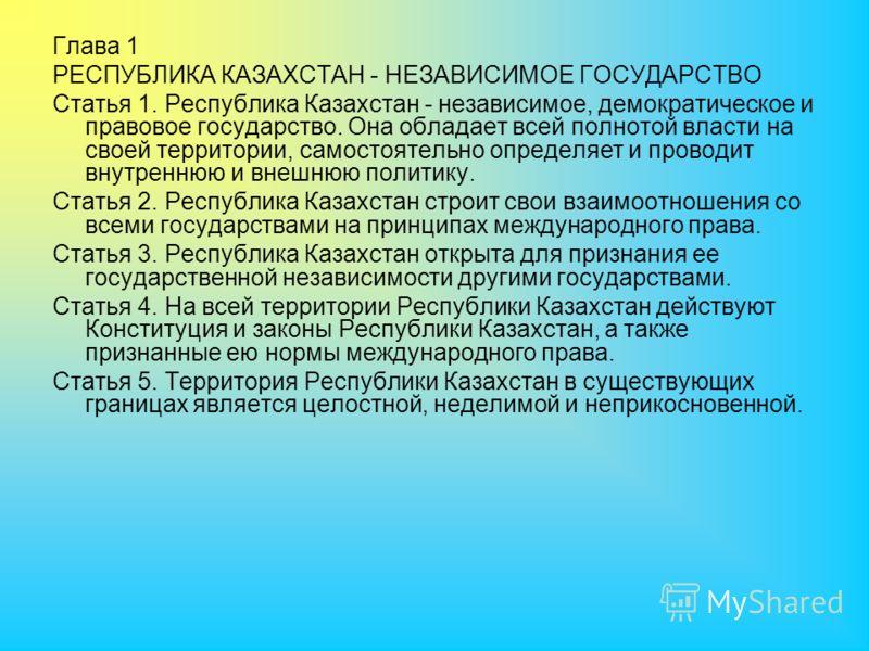 Глава 1 РЕСПУБЛИКА КАЗАХСТАН - НЕЗАВИСИМОЕ ГОСУДАРСТВО Статья 1. Республика Казахстан - независимое, демократическое и правовое государство. Она обладает всей полнотой власти на своей территории, самостоятельно определяет и проводит внутреннюю и внеш