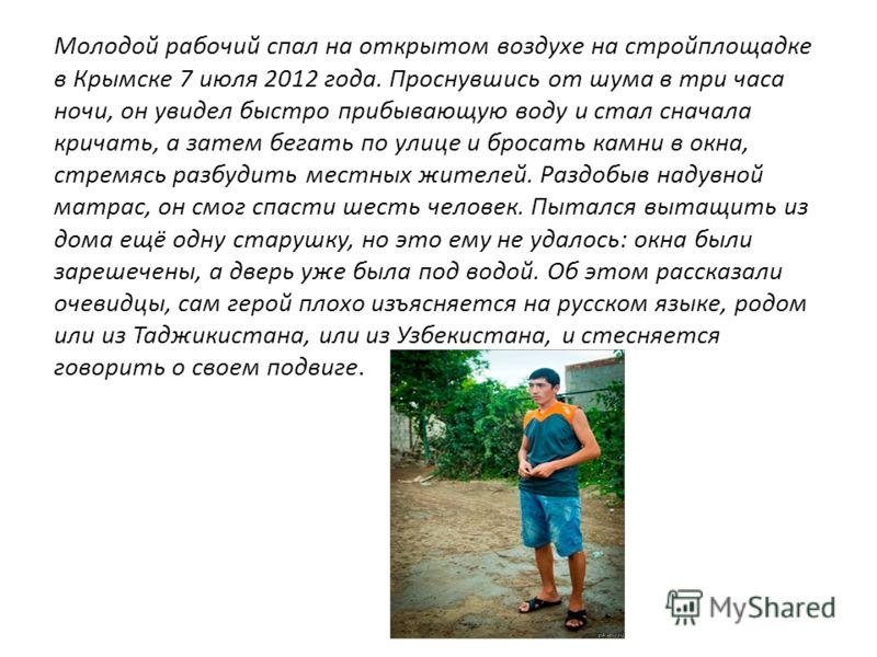 Молодой рабочий спал на открытом воздухе на стройплощадке в Крымске 7 июля 2012 года. Проснувшись от шума в три часа ночи, он увидел быстро прибывающую воду и стал сначала кричать, а затем бегать по улице и бросать камни в окна, стремясь разбудить ме