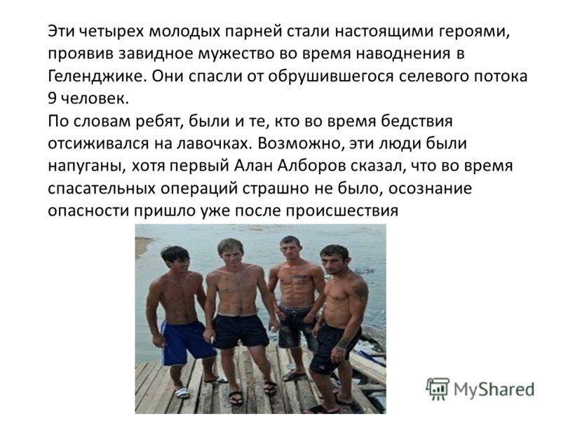 Эти четырех молодых парней стали настоящими героями, проявив завидное мужество во время наводнения в Геленджике. Они спасли от обрушившегося селевого потока 9 человек. По словам ребят, были и те, кто во время бедствия отсиживался на лавочках. Возможн