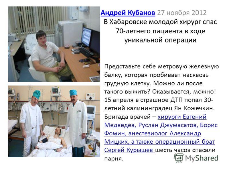 Андрей КубановАндрей Кубанов 27 ноября 2012 В Хабаровске молодой хирург спас 70-летнего пациента в ходе уникальной операции Представьте себе метровую железную балку, которая пробивает насквозь грудную клетку. Можно ли после такого выжить? Оказывается