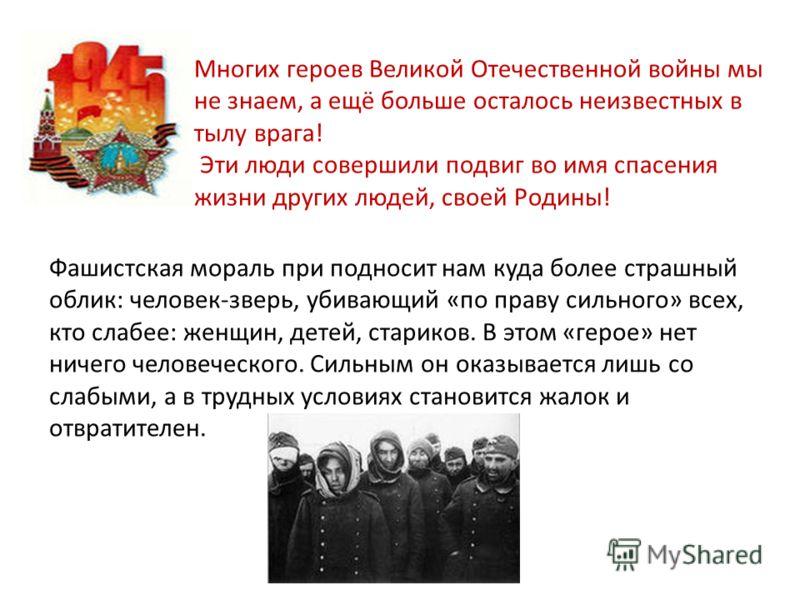 Многих героев Великой Отечественной войны мы не знаем, а ещё больше осталось неизвестных в тылу врага! Эти люди совершили подвиг во имя спасения жизни других людей, своей Родины! Фашистская мораль при подносит нам куда более страшный облик: человек-з