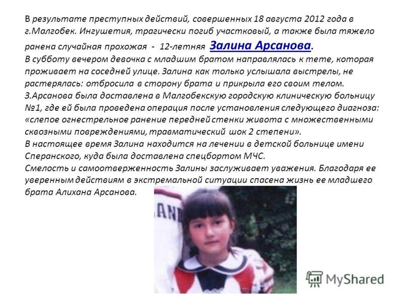 В результате преступных действий, совершенных 18 августа 2012 года в г.Малгобек. Ингушетия, трагически погиб участковый, а также была тяжело ранена случайная прохожая - 12-летняя Залина Арсанова. В субботу вечером девочка с младшим братом направлялас