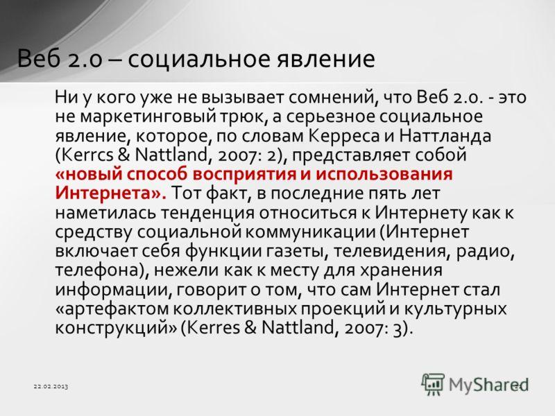 22.02.201321 Веб 2.0 – социальное явление Ни у кого уже не вызывает сомнений, что Веб 2.0. - это не маркетинговый трюк, а серьезное социальное явление, которое, по словам Керреса и Наттланда (Kerrcs & Nattland, 2007: 2), представляет собой «новый спо