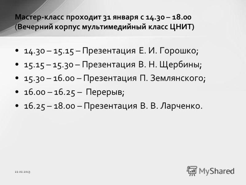 14.30 – 15.15 – Презентация Е. И. Горошко; 15.15 – 15.30 – Презентация В. Н. Щербины; 15.30 – 16.00 – Презентация П. Землянского; 16.00 – 16.25 – Перерыв; 16.25 – 18.00 – Презентация В. В. Ларченко. Мастер-класс проходит 31 января с 14.30 – 18.00 (Ве
