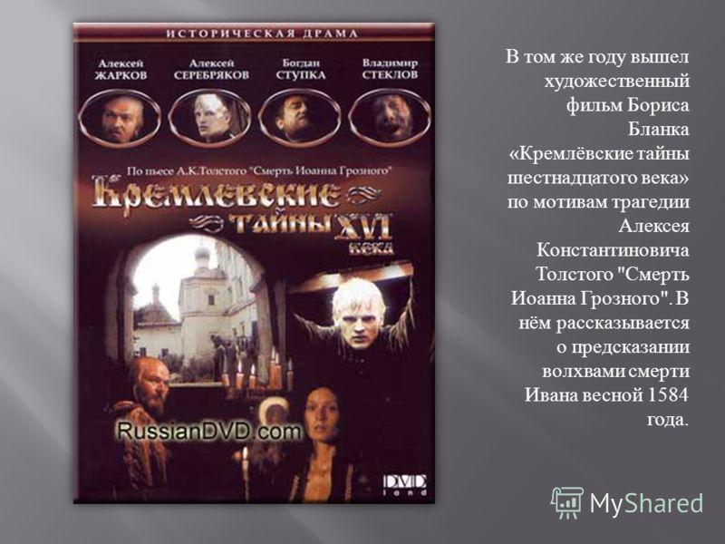 В том же году вышел художественный фильм Бориса Бланка « Кремлёвские тайны шестнадцатого века » по мотивам трагедии Алексея Константиновича Толстого