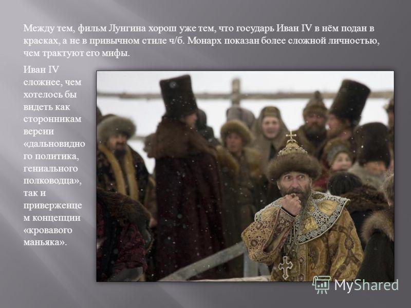Между тем, фильм Лунгина хорош уже тем, что государь Иван IV в нём подан в красках, а не в привычном стиле ч / б. Монарх показан более сложной личностью, чем трактуют его мифы. Иван IV сложнее, чем хотелось бы видеть как сторонникам версии « дальнови