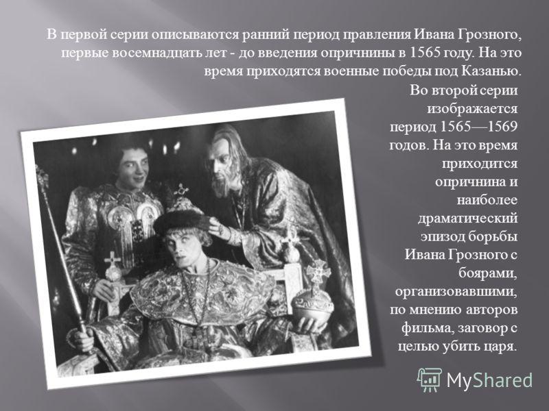 В первой серии описываются ранний период правления Ивана Грозного, первые восемнадцать лет - до введения опричнины в 1565 году. На это время приходятся военные победы под Казанью. Во второй серии изображается период 15651569 годов. На это время прихо